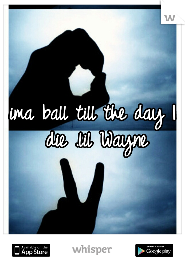 ima ball till the day I die .lil Wayne