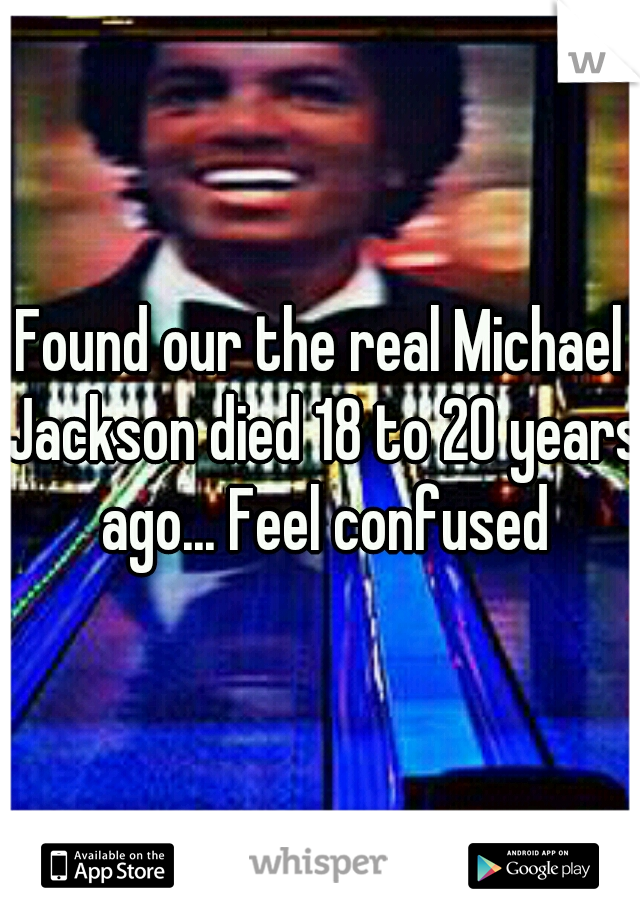 Found our the real Michael Jackson died 18 to 20 years ago... Feel confused