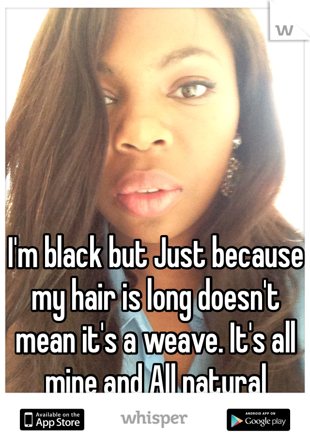 I'm black but Just because my hair is long doesn't mean it's a weave. It's all mine and All natural