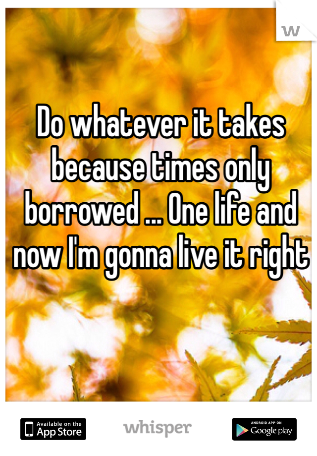 Do whatever it takes because times only borrowed ... One life and now I'm gonna live it right