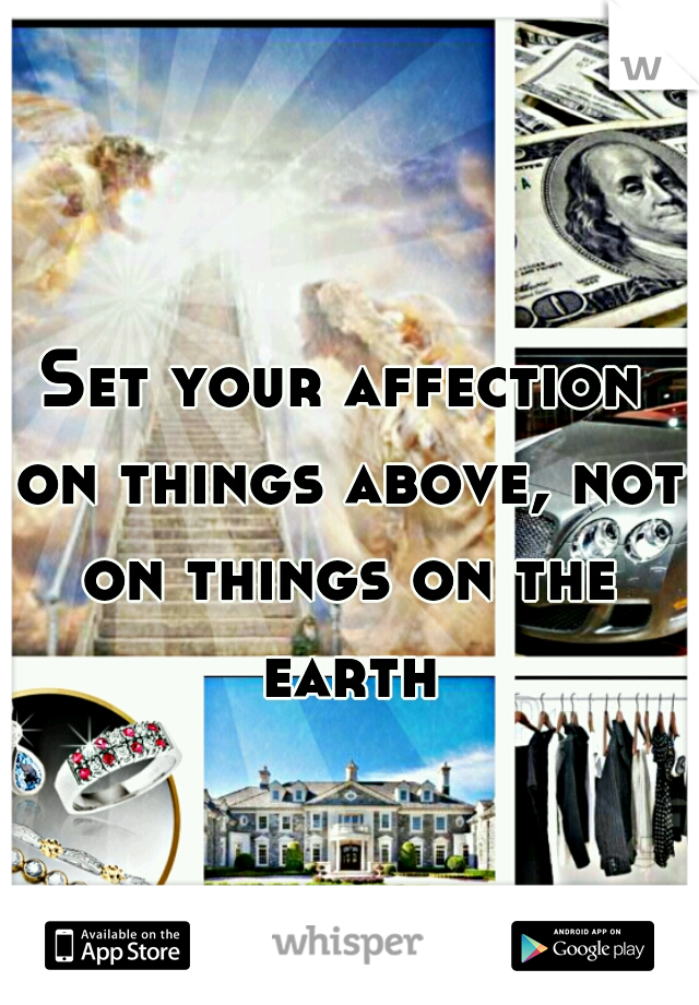 Set your affection on things above, not on things on the earth