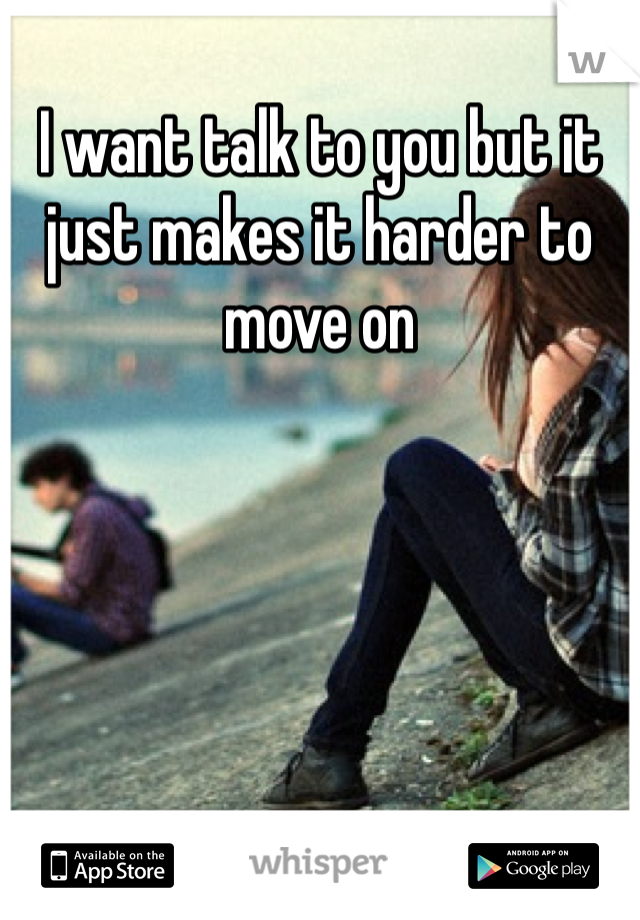 I want talk to you but it just makes it harder to move on