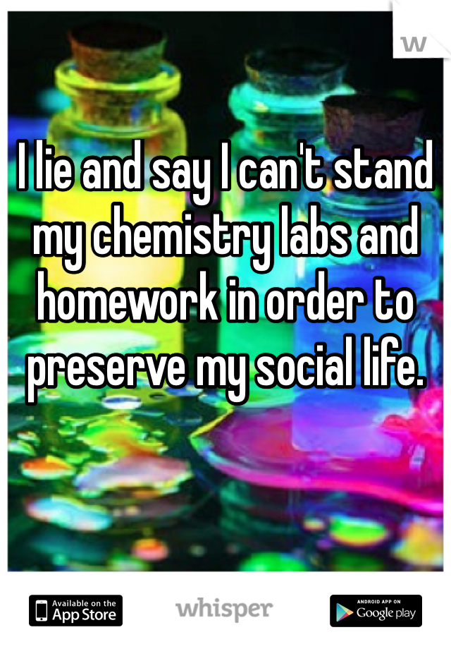 I lie and say I can't stand my chemistry labs and homework in order to preserve my social life.