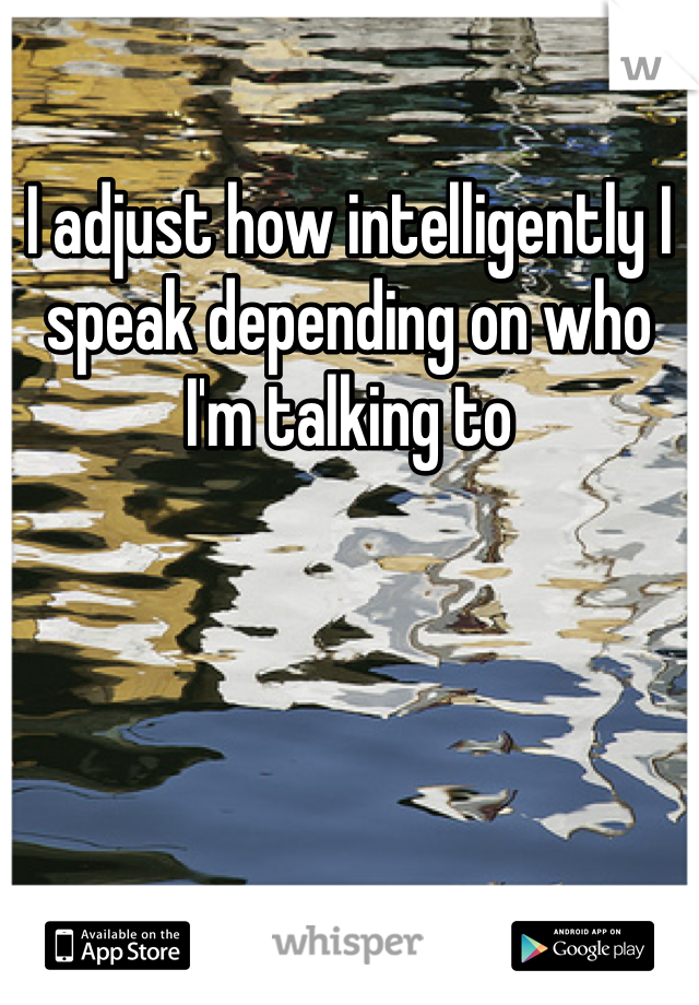 I adjust how intelligently I speak depending on who I'm talking to