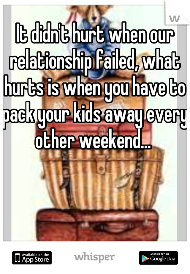 It didn't hurt when our relationship failed, what hurts is when you have to pack your kids away every other weekend...