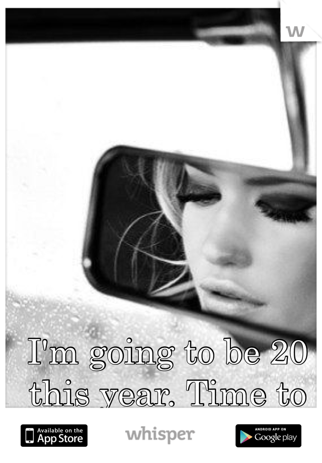 I'm going to be 20 this year. Time to grow up