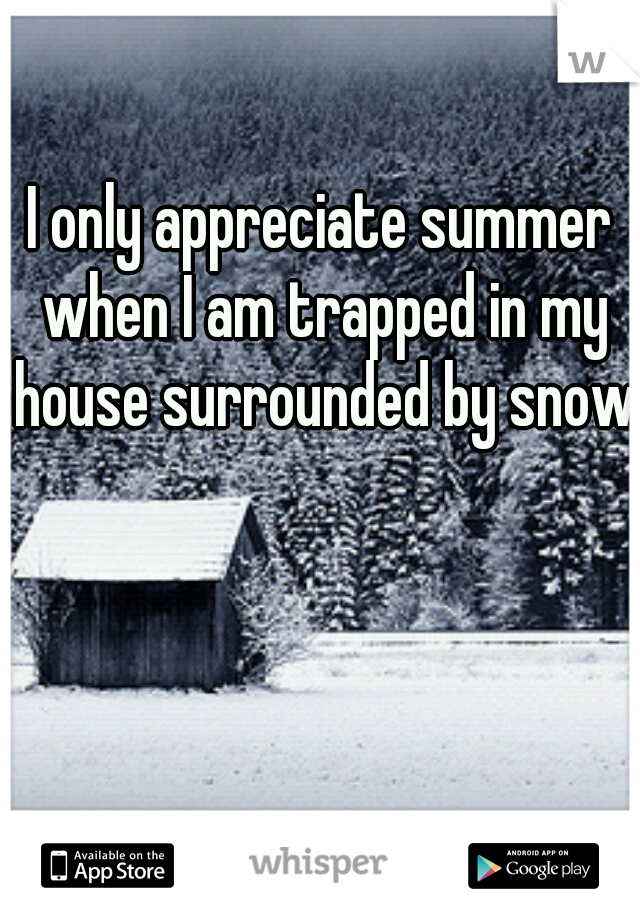 I only appreciate summer when I am trapped in my house surrounded by snow