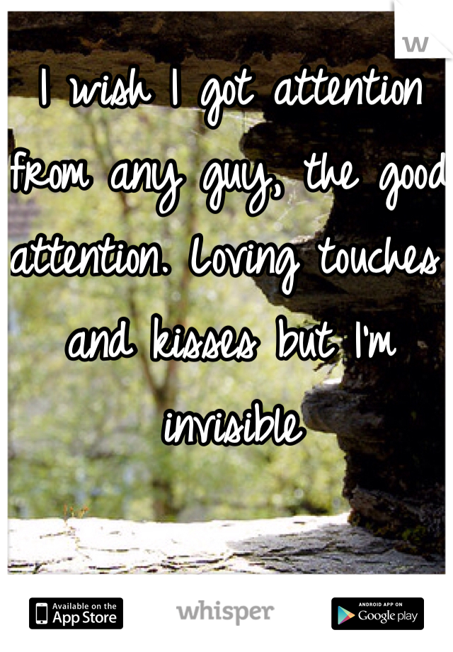 I wish I got attention from any guy, the good attention. Loving touches and kisses but I'm invisible