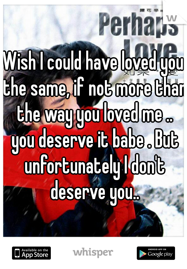 Wish I could have loved you the same, if not more than the way you loved me .. you deserve it babe . But unfortunately I don't deserve you..