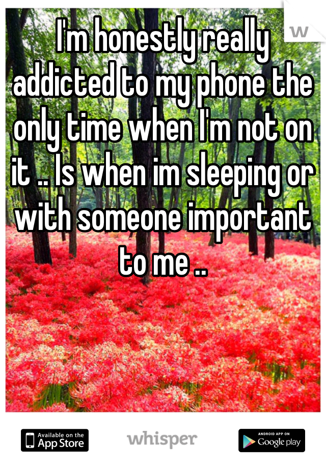 I'm honestly really addicted to my phone the only time when I'm not on it .. Is when im sleeping or with someone important to me ..