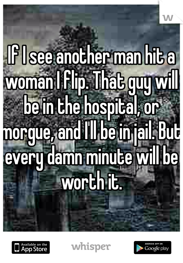 If I see another man hit a woman I flip. That guy will be in the hospital, or morgue, and I'll be in jail. But every damn minute will be worth it.