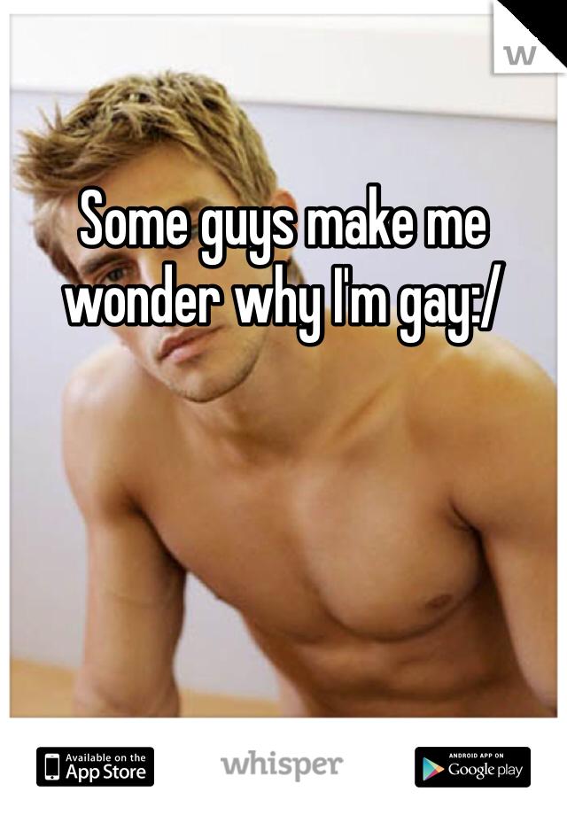 Some guys make me wonder why I'm gay:/