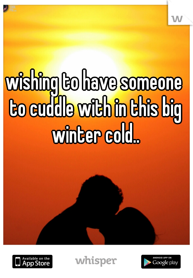 wishing to have someone to cuddle with in this big winter cold..