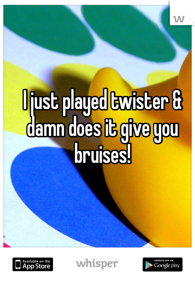 I just played twister & damn does it give you bruises!