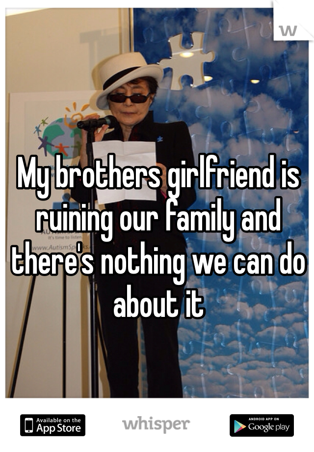 My brothers girlfriend is ruining our family and there's nothing we can do about it