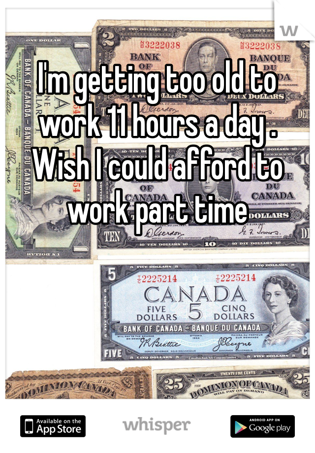 I'm getting too old to work 11 hours a day .   Wish I could afford to work part time
