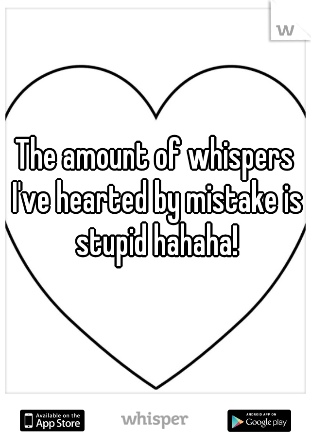 The amount of whispers I've hearted by mistake is stupid hahaha!