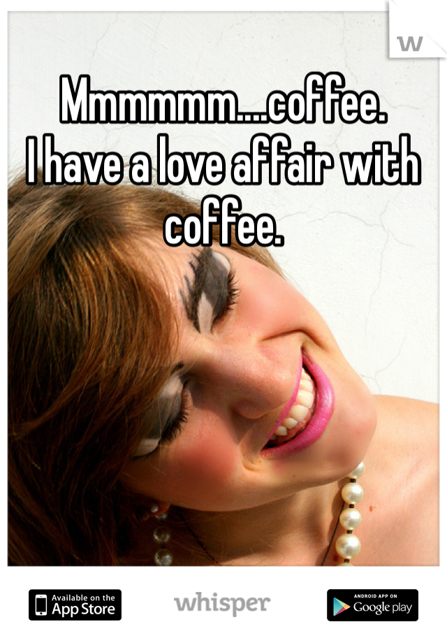 Mmmmmm....coffee. I have a love affair with coffee.