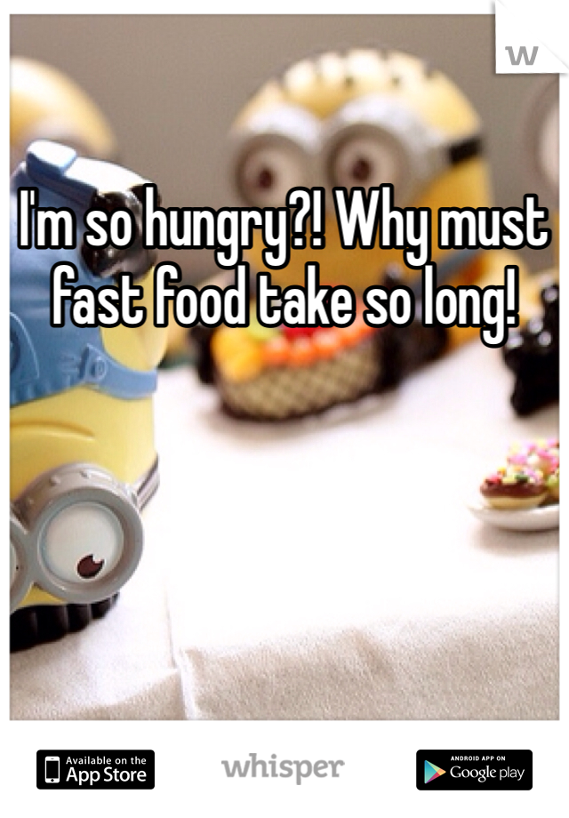 I'm so hungry?! Why must fast food take so long!
