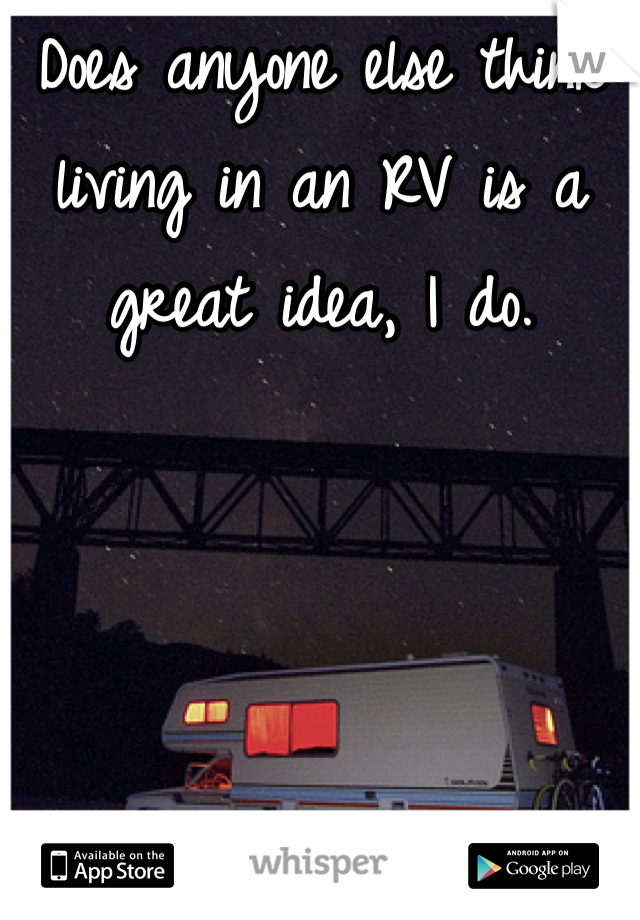 Does anyone else think living in an RV is a great idea, I do.