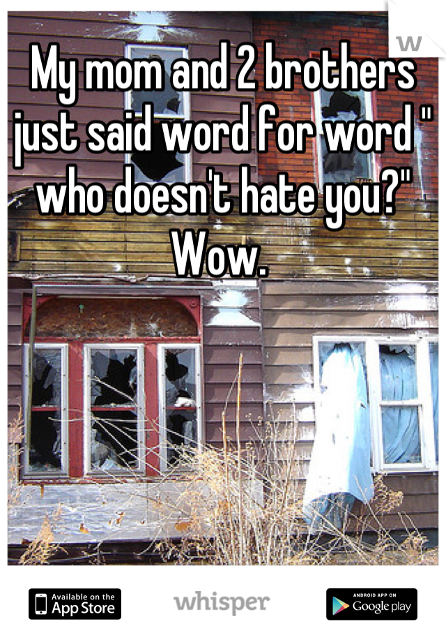 """My mom and 2 brothers just said word for word """" who doesn't hate you?"""" Wow."""