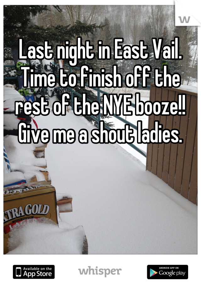 Last night in East Vail.  Time to finish off the rest of the NYE booze!!  Give me a shout ladies.