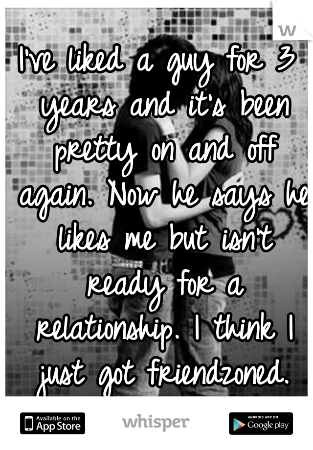 I've liked a guy for 3 years and it's been pretty on and off again. Now he says he likes me but isn't ready for a relationship. I think I just got friendzoned.