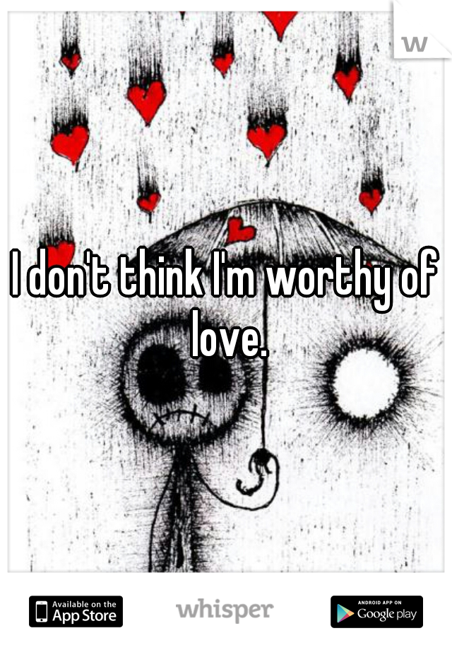 I don't think I'm worthy of love.