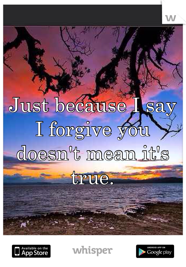 Just because I say I forgive you doesn't mean it's true.