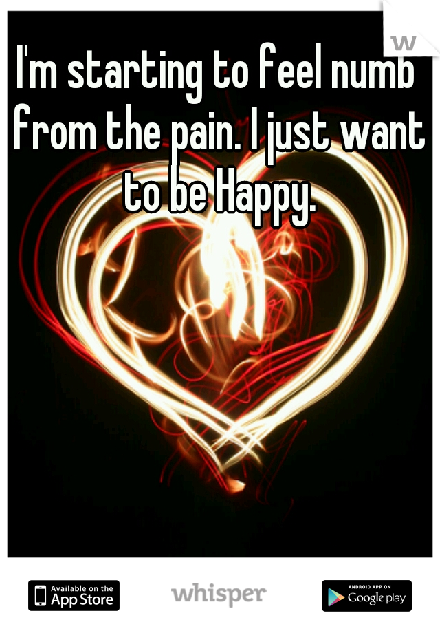 I'm starting to feel numb from the pain. I just want to be Happy.