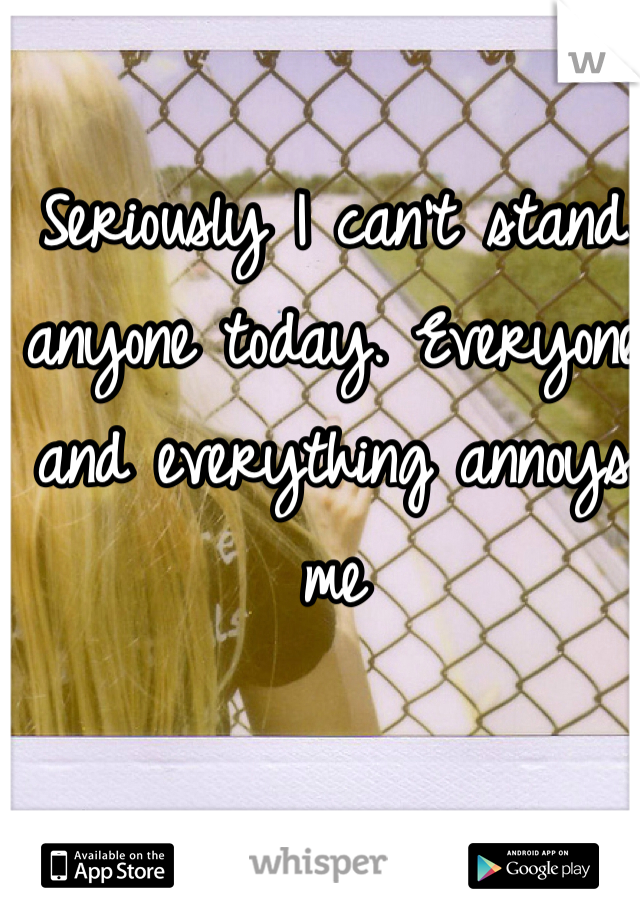 Seriously I can't stand anyone today. Everyone and everything annoys me