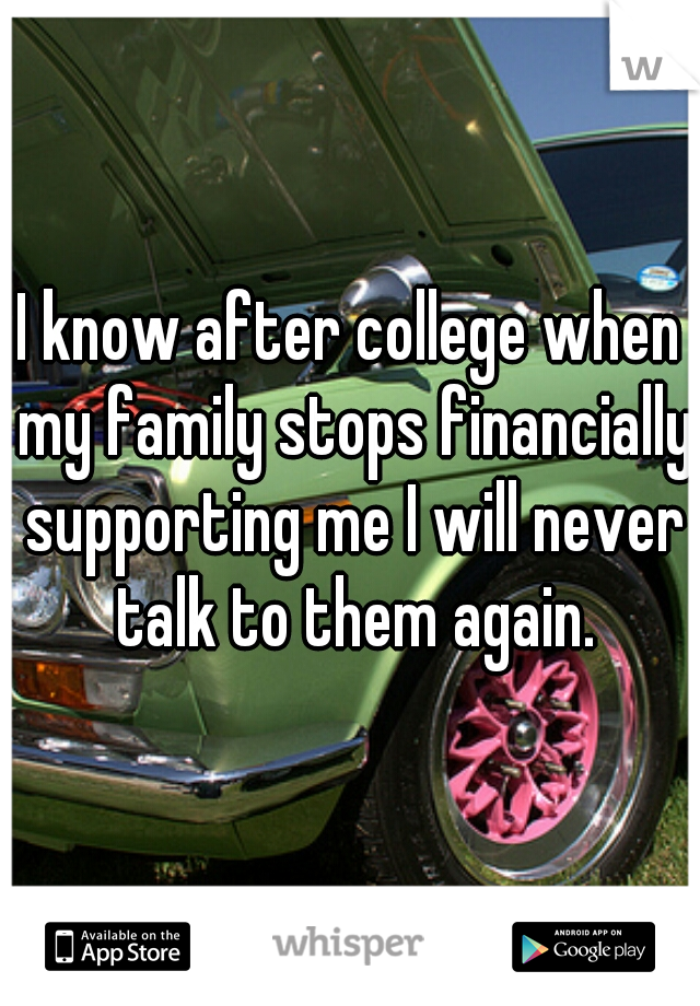 I know after college when my family stops financially supporting me I will never talk to them again.