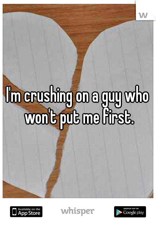 I'm crushing on a guy who won't put me first.
