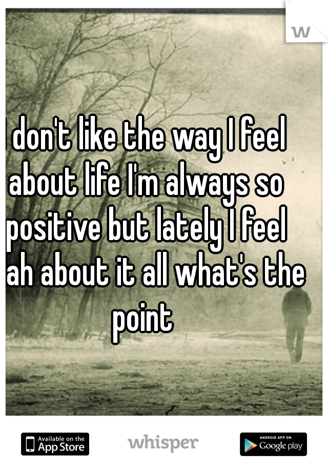I don't like the way I feel about life I'm always so positive but lately I feel blah about it all what's the point