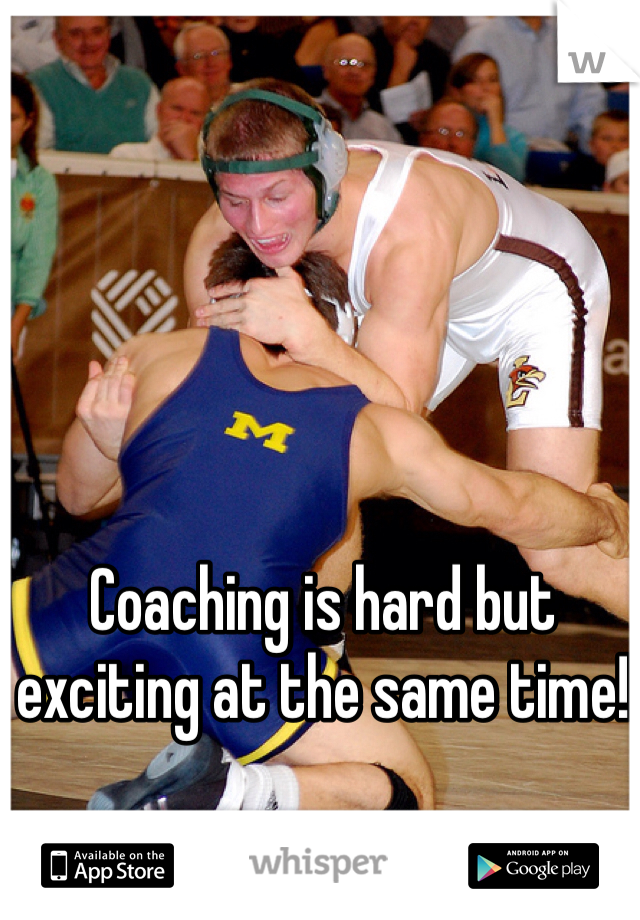 Coaching is hard but exciting at the same time!