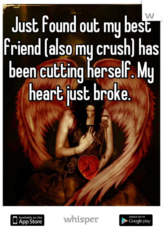 Just found out my best friend (also my crush) has been cutting herself. My heart just broke.