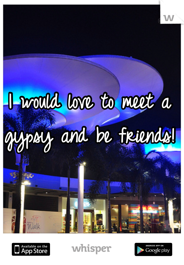 I would love to meet a gypsy and be friends!