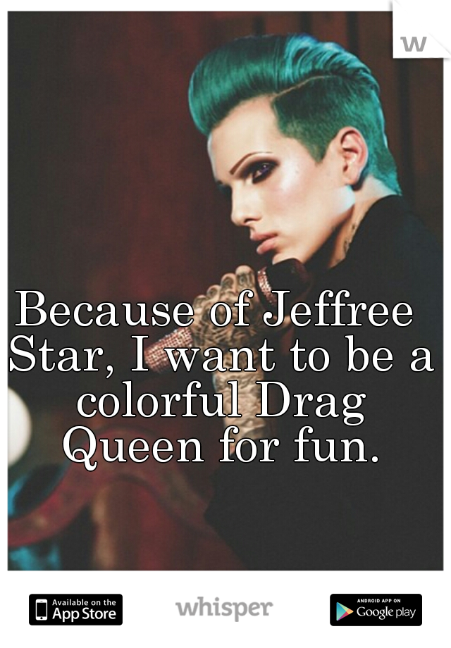 Because of Jeffree Star, I want to be a colorful Drag Queen for fun.