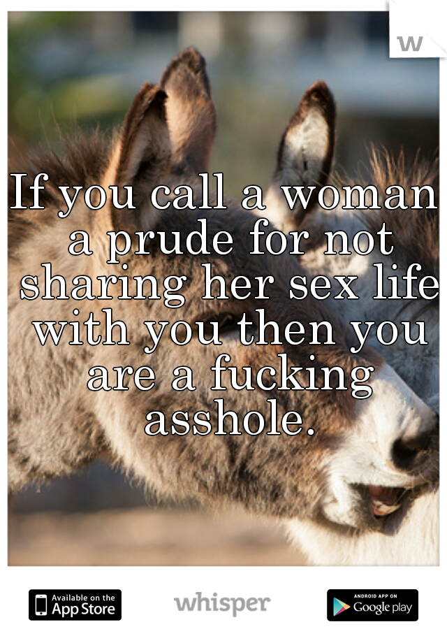 If you call a woman a prude for not sharing her sex life with you then you are a fucking asshole.