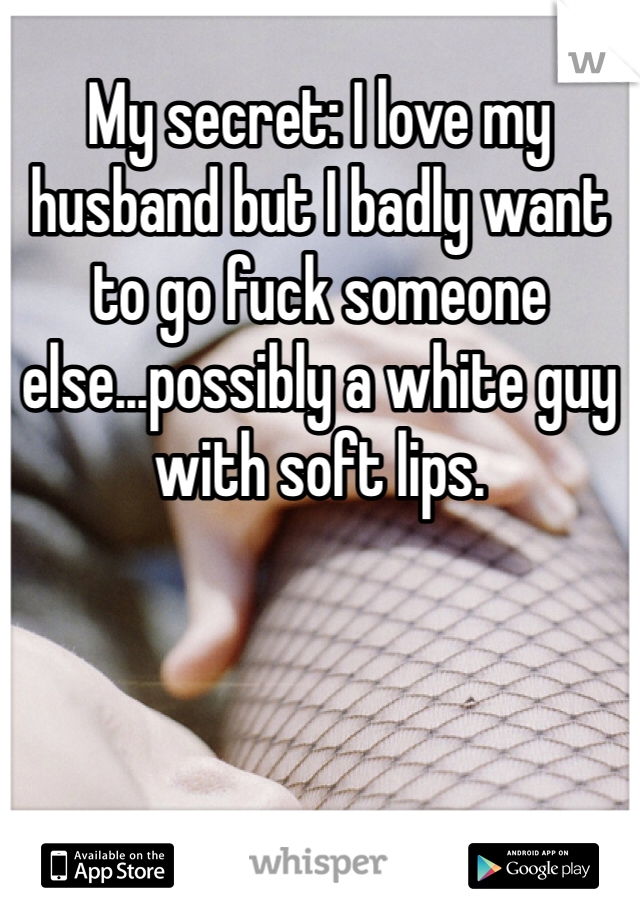 My secret: I love my husband but I badly want to go fuck someone else...possibly a white guy with soft lips.