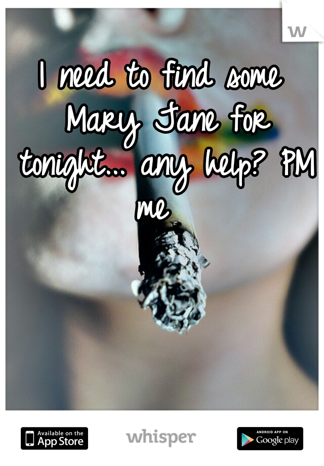 I need to find some Mary Jane for tonight... any help? PM me