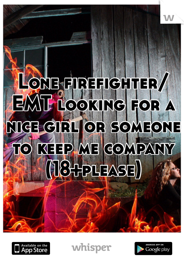 Lone firefighter/EMT looking for a nice girl or someone to keep me company (18+please)