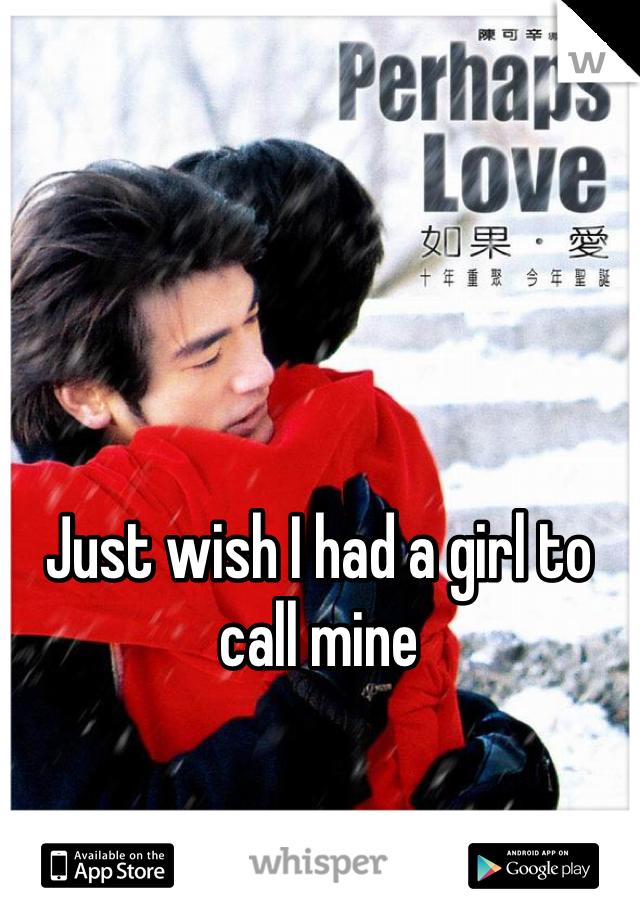 Just wish I had a girl to call mine