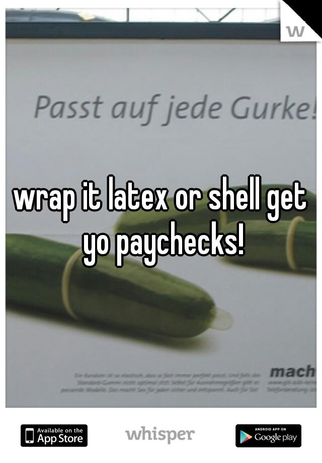 wrap it latex or shell get yo paychecks!