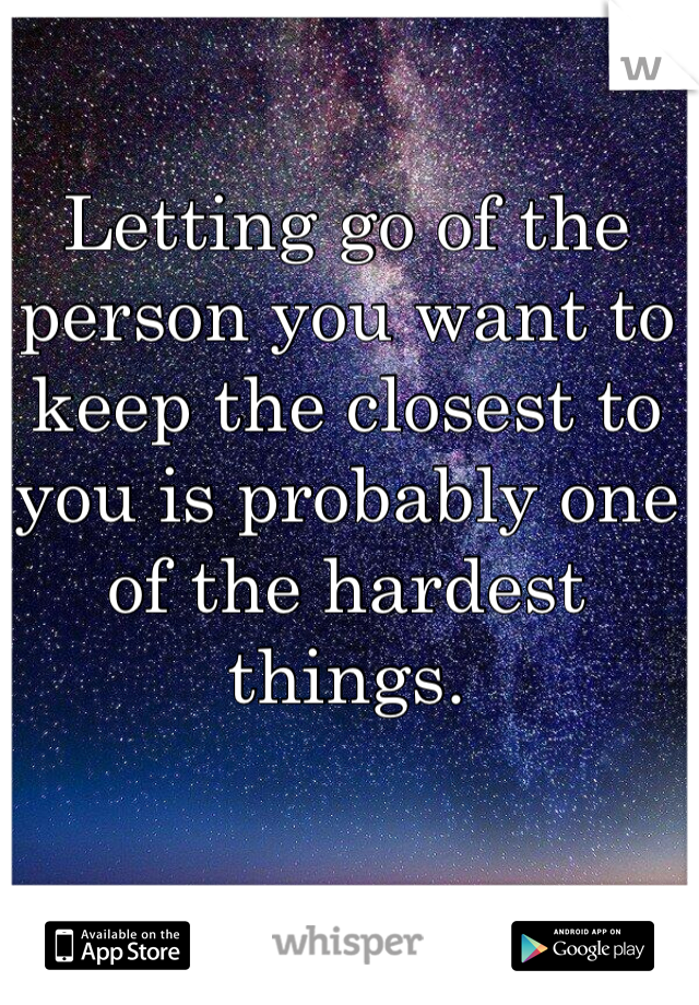 Letting go of the person you want to keep the closest to you is probably one of the hardest things.