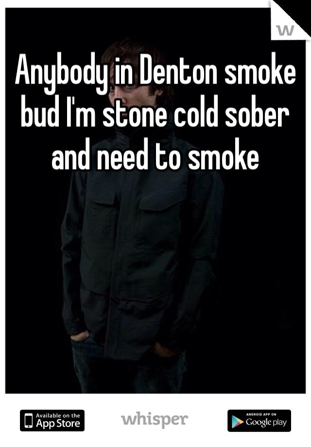 Anybody in Denton smoke bud I'm stone cold sober and need to smoke