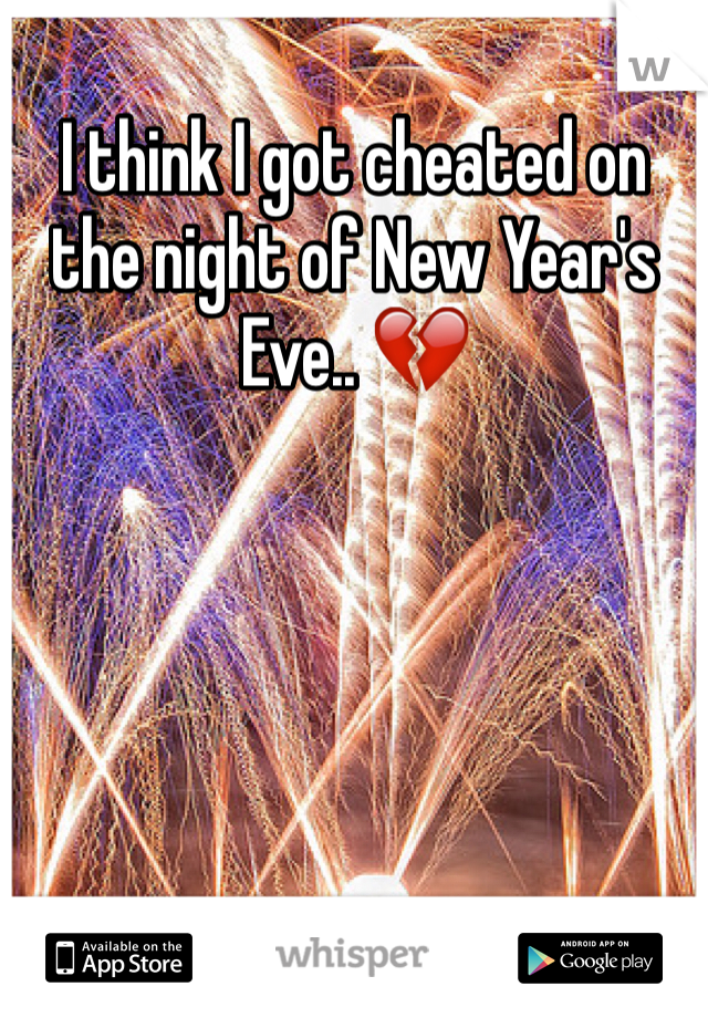 I think I got cheated on the night of New Year's Eve.. 💔