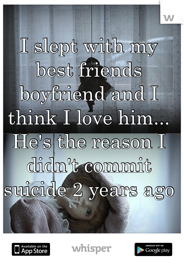 I slept with my best friends boyfriend and I think I love him... He's the reason I didn't commit suicide 2 years ago