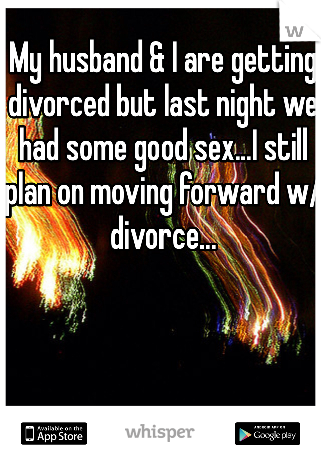 My husband & I are getting divorced but last night we had some good sex...I still plan on moving forward w/divorce...