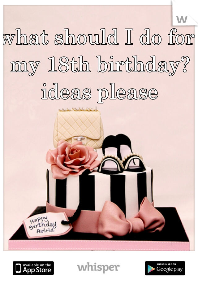 what should I do for my 18th birthday? ideas please